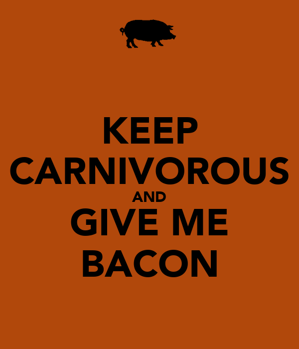 KEEP CARNIVOROUS AND GIVE ME BACON