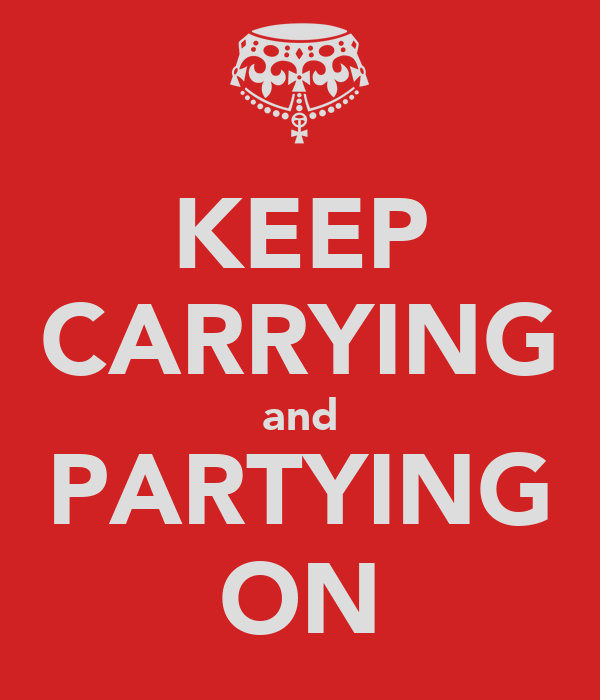 KEEP CARRYING and PARTYING ON