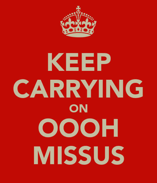 KEEP CARRYING ON OOOH MISSUS