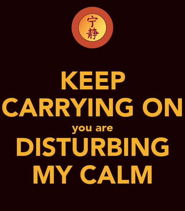 KEEP CARRYING ON you are DISTURBING MY CALM
