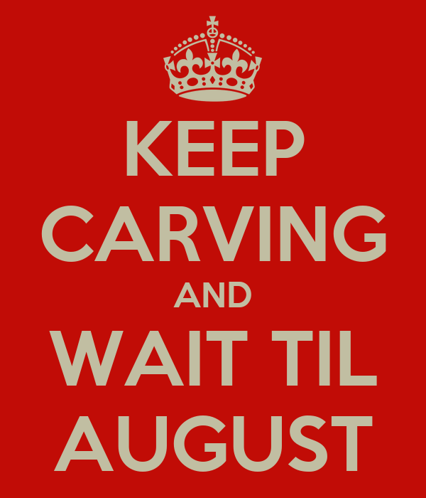KEEP CARVING AND WAIT TIL AUGUST
