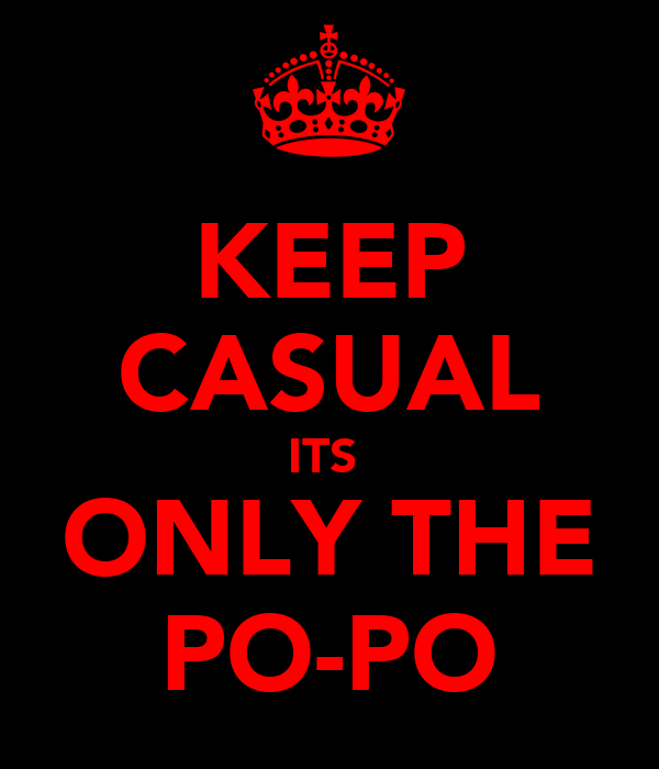 KEEP CASUAL ITS  ONLY THE PO-PO