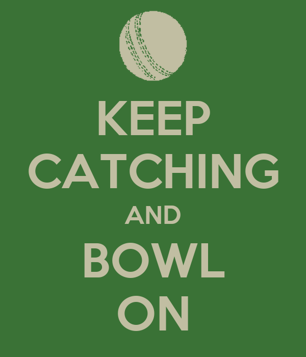 KEEP CATCHING AND BOWL ON