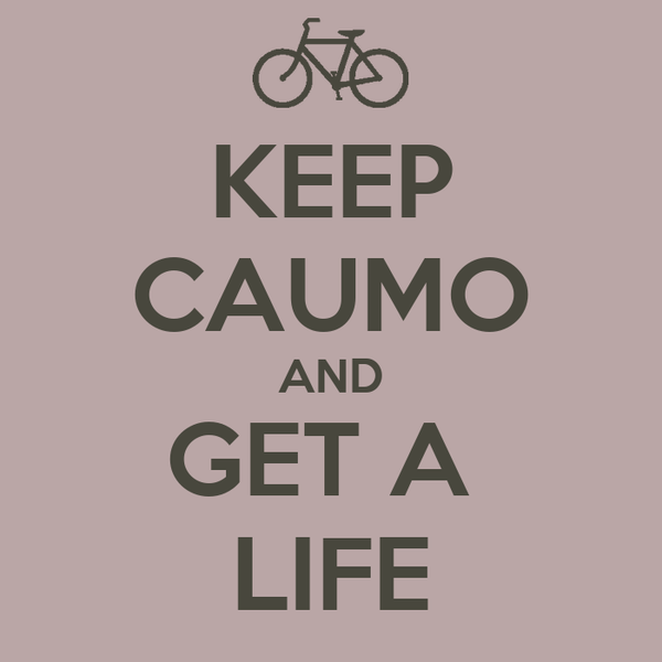 KEEP CAUMO AND GET A  LIFE