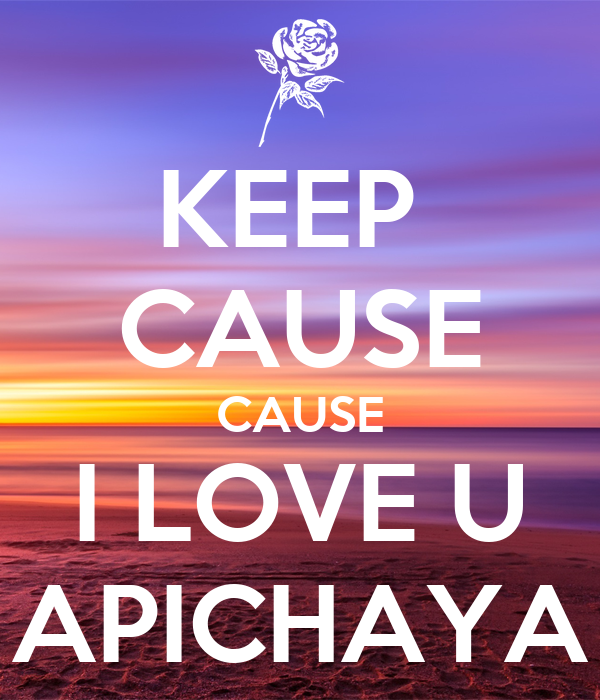 KEEP  CAUSE CAUSE I LOVE U APICHAYA