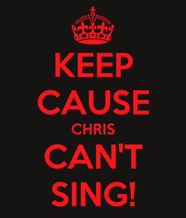 KEEP CAUSE CHRIS CAN'T SING!