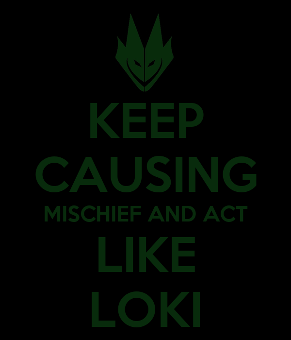 KEEP CAUSING MISCHIEF AND ACT LIKE LOKI