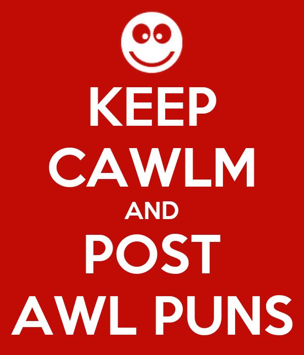 KEEP CAWLM AND POST AWL PUNS