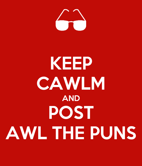 KEEP CAWLM AND POST AWL THE PUNS