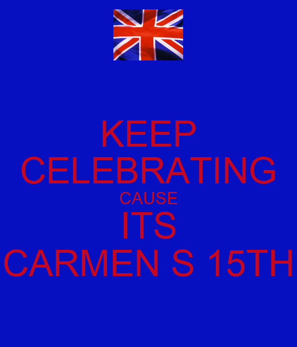 KEEP CELEBRATING CAUSE ITS CARMEN S 15TH