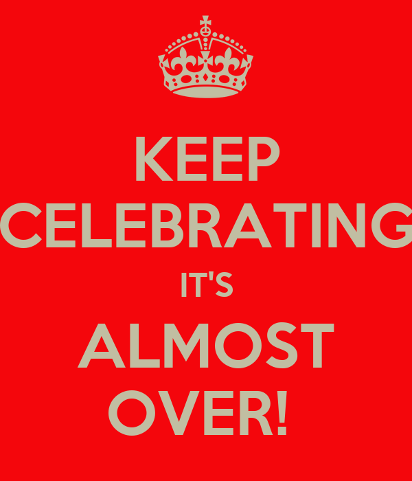 KEEP CELEBRATING IT'S ALMOST OVER!
