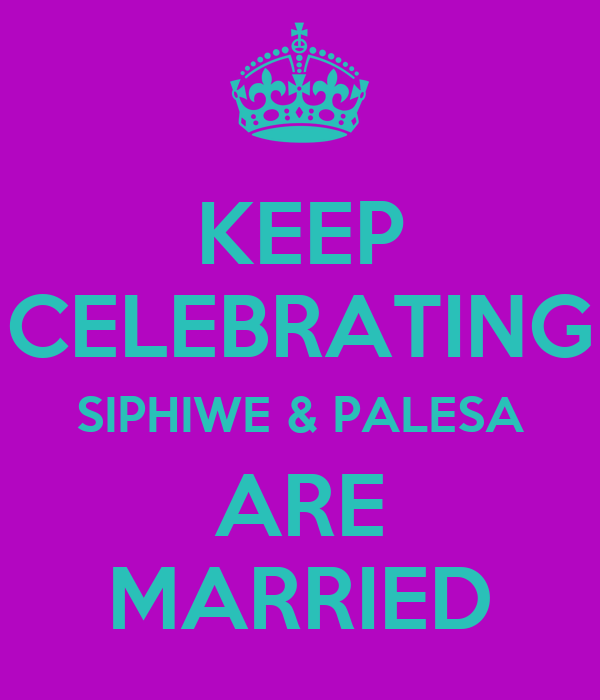 KEEP CELEBRATING SIPHIWE & PALESA ARE MARRIED