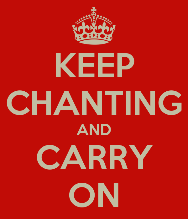 KEEP CHANTING AND CARRY ON