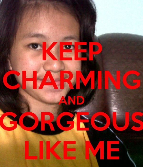 KEEP CHARMING AND GORGEOUS LIKE ME