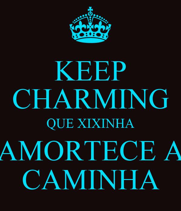 KEEP CHARMING QUE XIXINHA AMORTECE A CAMINHA