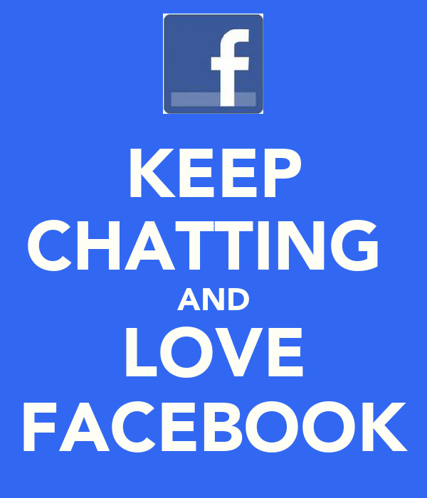 KEEP CHATTING  AND LOVE FACEBOOK