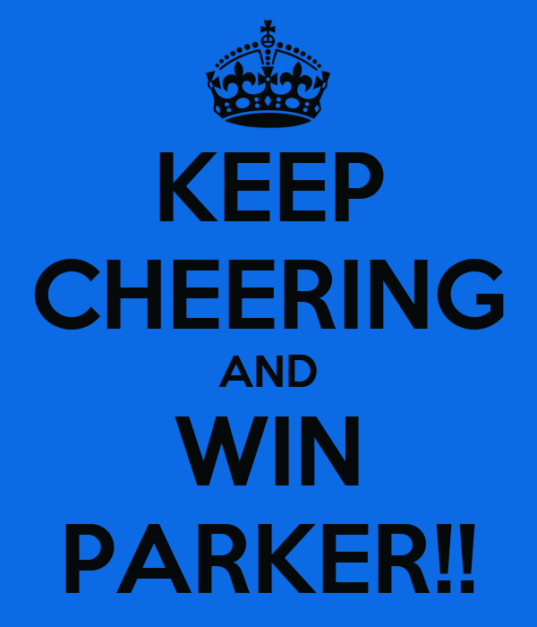 KEEP CHEERING AND WIN PARKER!!
