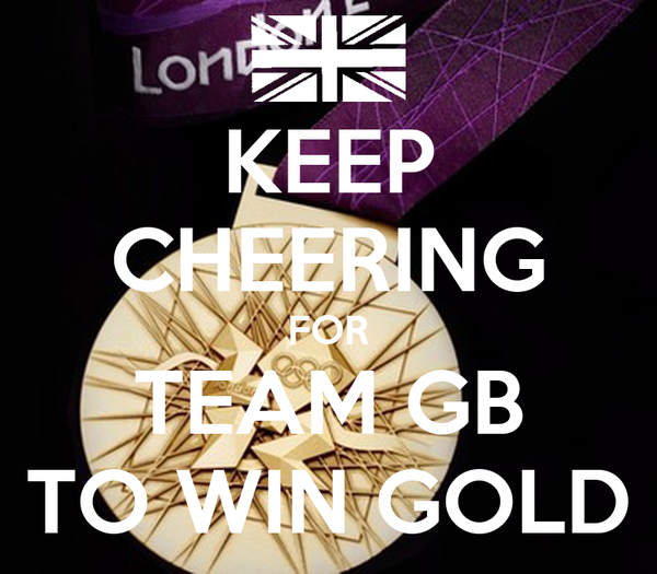 KEEP CHEERING FOR TEAM GB TO WIN GOLD