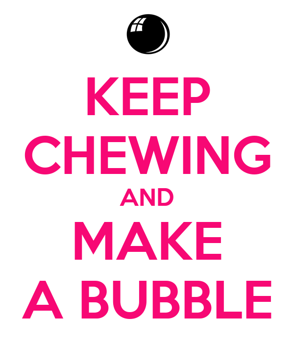 KEEP CHEWING AND MAKE A BUBBLE