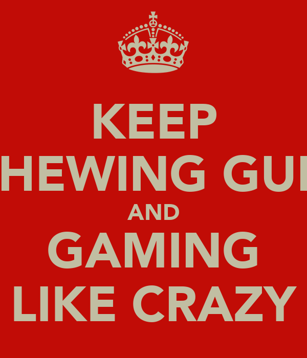 KEEP CHEWING GUM AND GAMING LIKE CRAZY