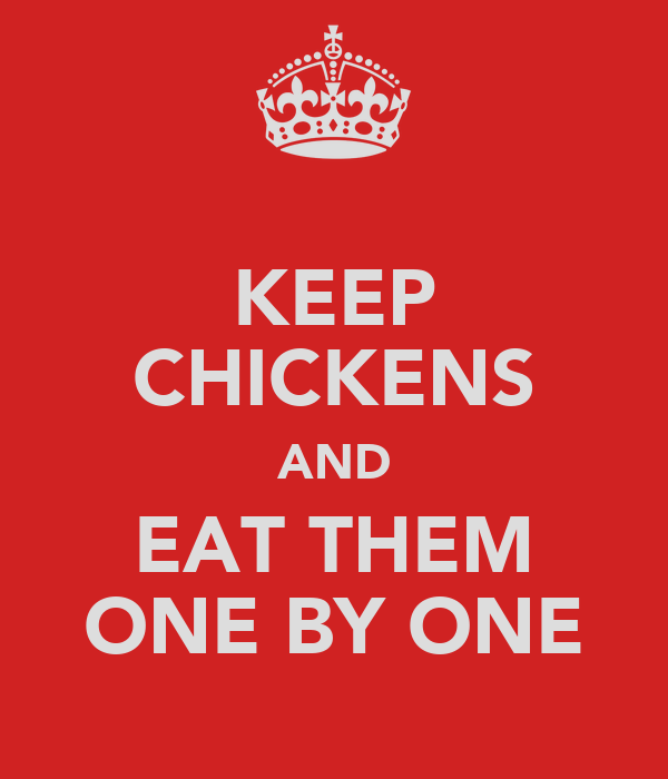 KEEP CHICKENS AND EAT THEM ONE BY ONE