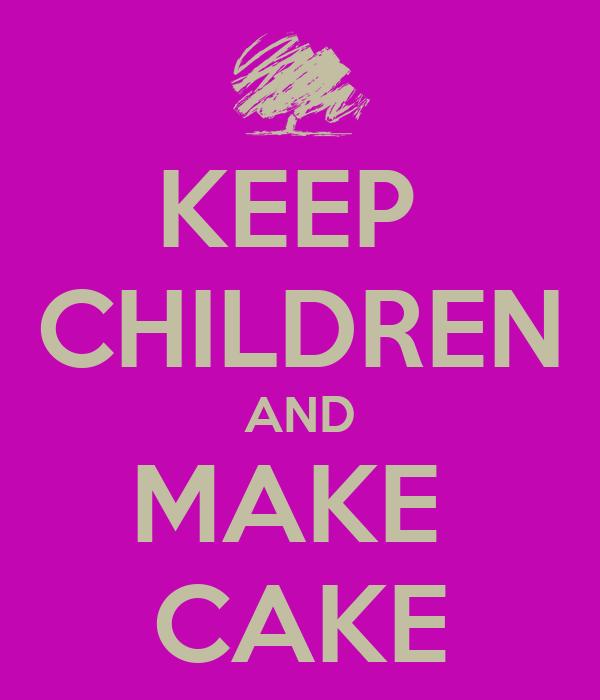 KEEP  CHILDREN AND MAKE  CAKE