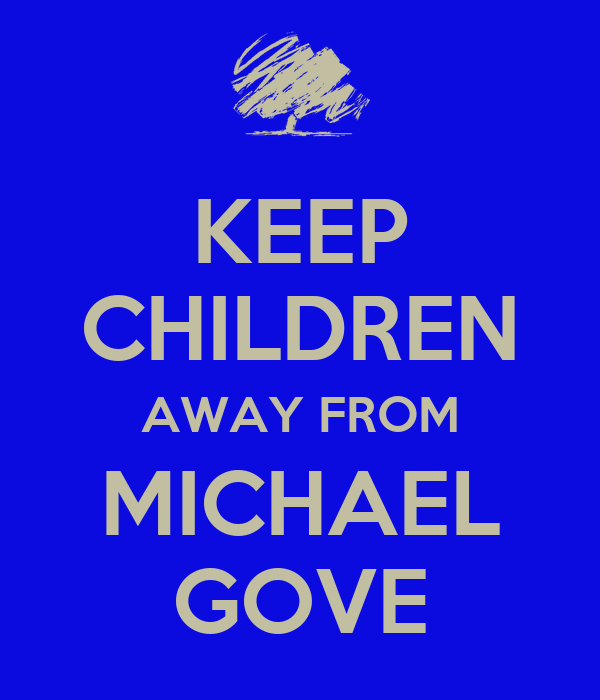 KEEP CHILDREN AWAY FROM MICHAEL GOVE