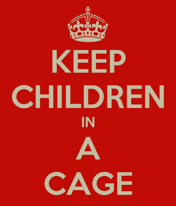 KEEP CHILDREN IN A CAGE