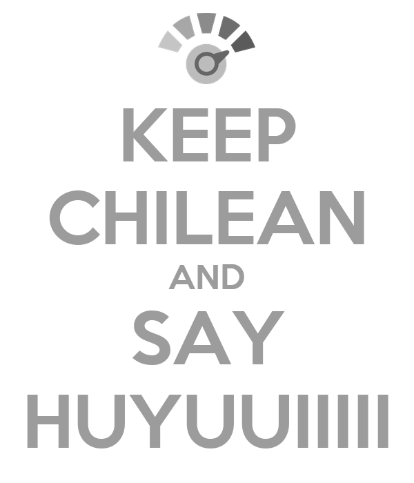 KEEP CHILEAN AND SAY HUYUUIIIII