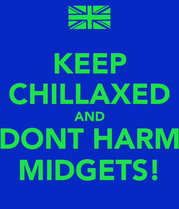 KEEP CHILLAXED AND DONT HARM MIDGETS!