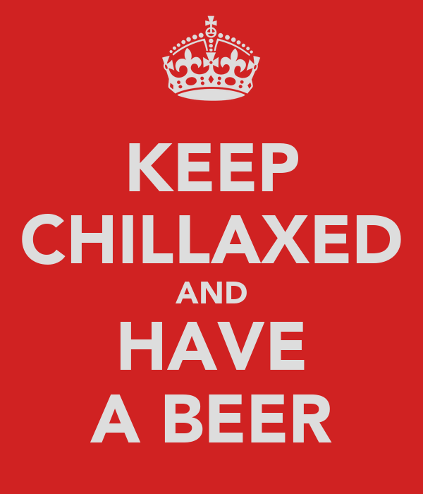 KEEP CHILLAXED AND HAVE A BEER