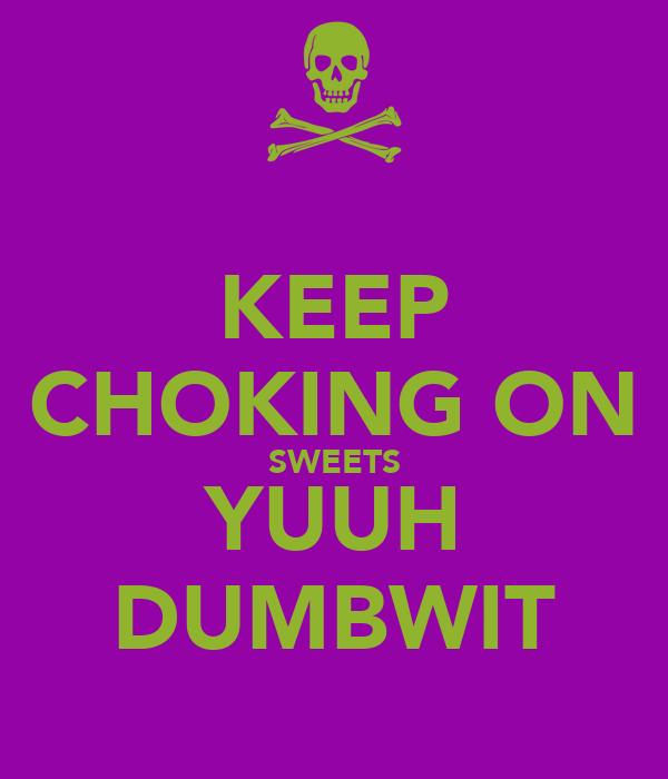 KEEP CHOKING ON SWEETS YUUH DUMBWIT