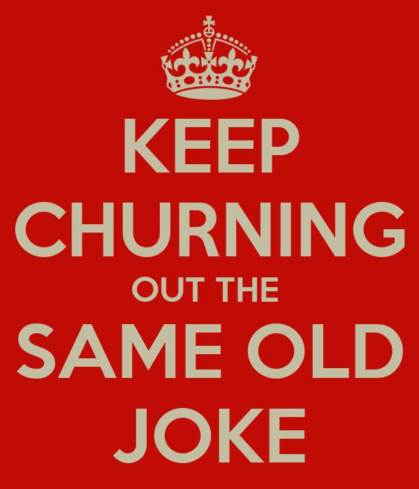 http://sd.keepcalm-o-matic.co.uk/i-w600/keep-churning-out-the-same-old-joke.jpg
