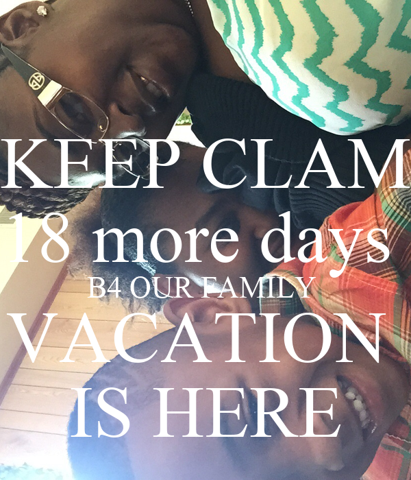 KEEP CLAM 18 more days  B4 OUR FAMILY  VACATION  IS HERE