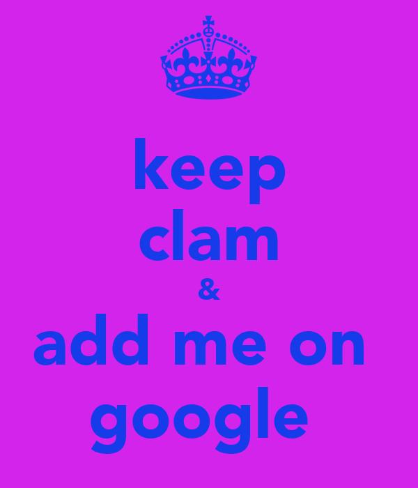 keep clam & add me on  google