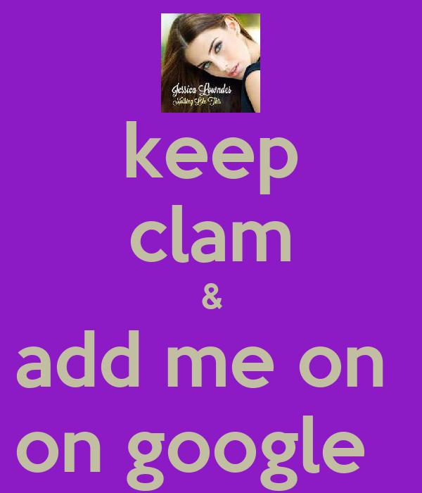 keep clam & add me on  on google