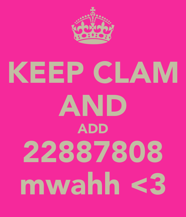 KEEP CLAM AND ADD 22887808 mwahh <3