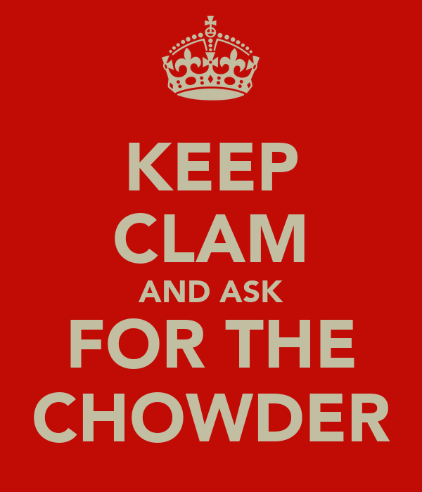 KEEP CLAM AND ASK FOR THE CHOWDER