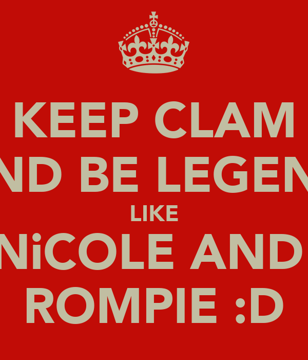 KEEP CLAM AND BE LEGEND LIKE NiCOLE AND  ROMPIE :D