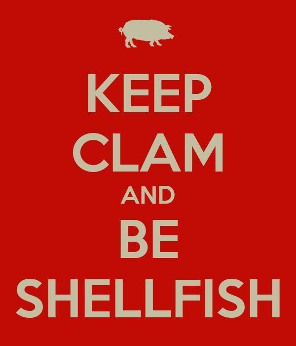 KEEP CLAM AND BE SHELLFISH