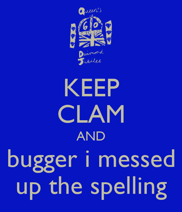 KEEP CLAM AND bugger i messed up the spelling