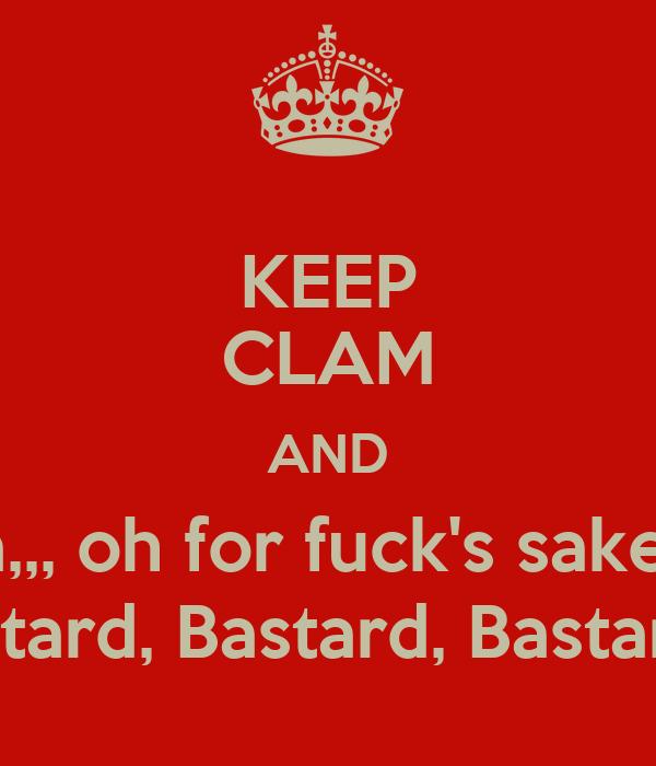 KEEP CLAM AND Ca,,, oh for fuck's sake!!!! Bastard, Bastard, Bastard!!!