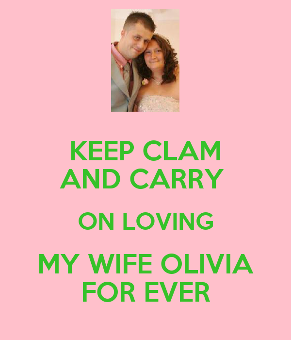 KEEP CLAM AND CARRY  ON LOVING MY WIFE OLIVIA FOR EVER
