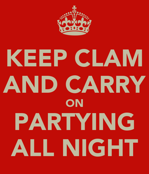 KEEP CLAM AND CARRY ON PARTYING ALL NIGHT