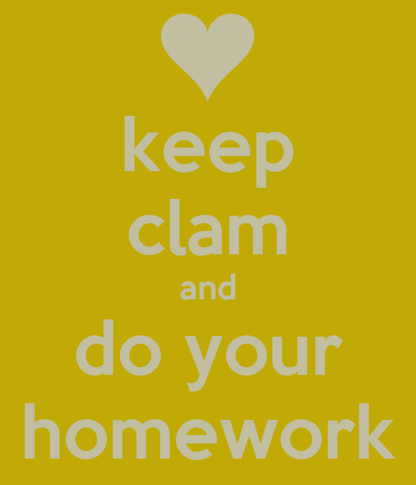 keep clam and do your homework