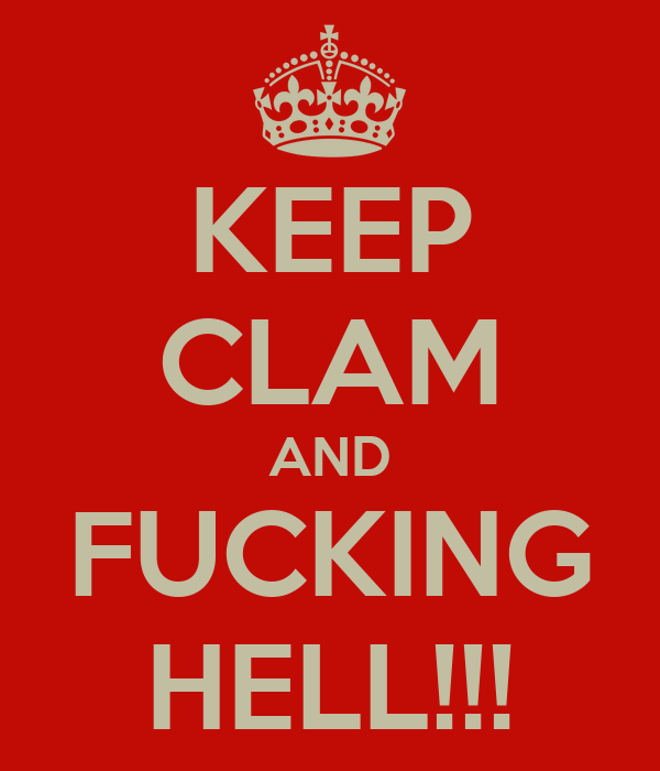 KEEP CLAM AND FUCKING HELL!!!