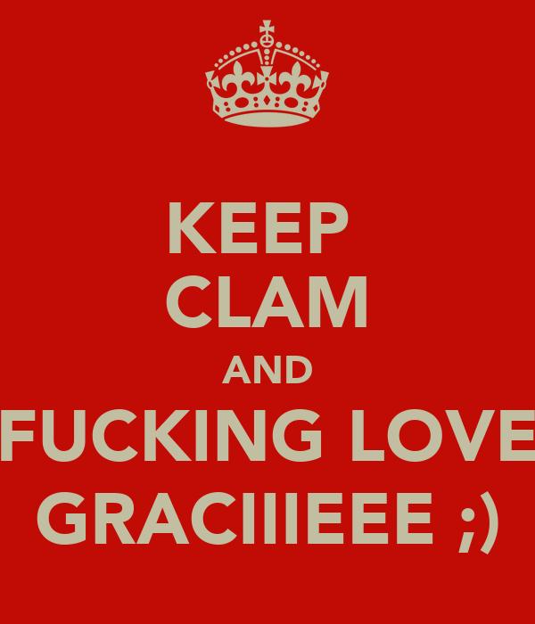 KEEP  CLAM AND FUCKING LOVE GRACIIIEEE ;)