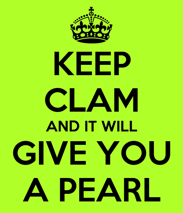 KEEP CLAM AND IT WILL GIVE YOU A PEARL