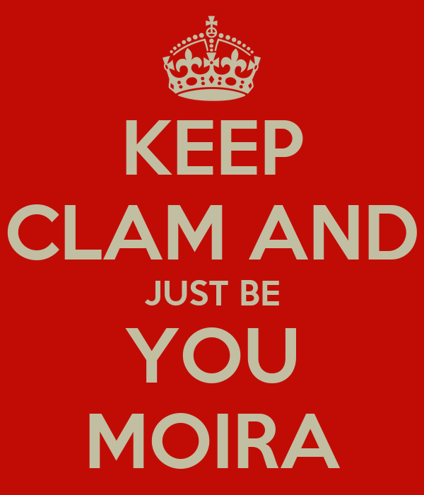 KEEP CLAM AND JUST BE YOU MOIRA