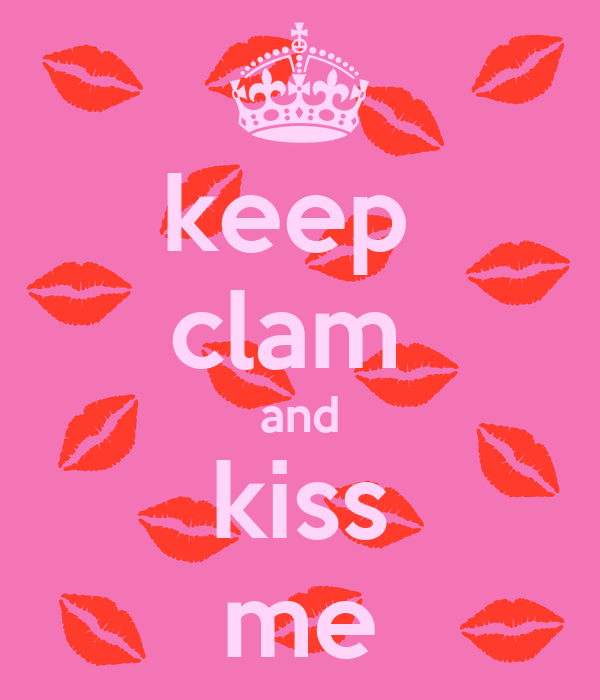 keep  clam  and kiss me